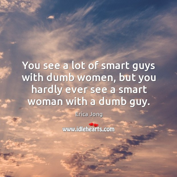You see a lot of smart guys with dumb women, but you hardly ever see a smart woman with a dumb guy. Image