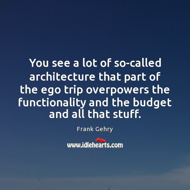 You see a lot of so-called architecture that part of the ego Frank Gehry Picture Quote