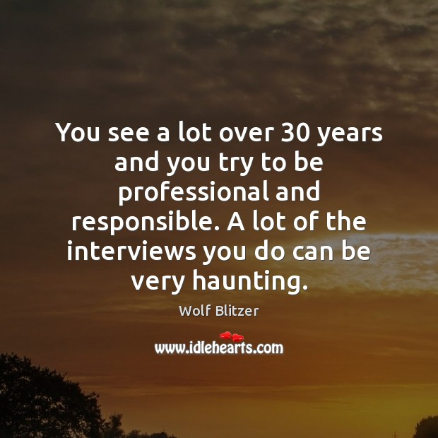 Wolf Blitzer Picture Quote image saying: You see a lot over 30 years and you try to be professional