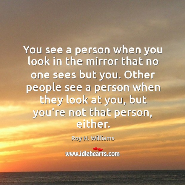 You see a person when you look in the mirror that no one sees but you. Roy H. Williams Picture Quote