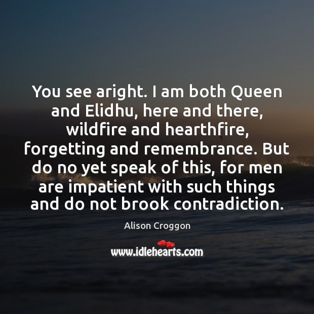 Image, You see aright. I am both Queen and Elidhu, here and there,