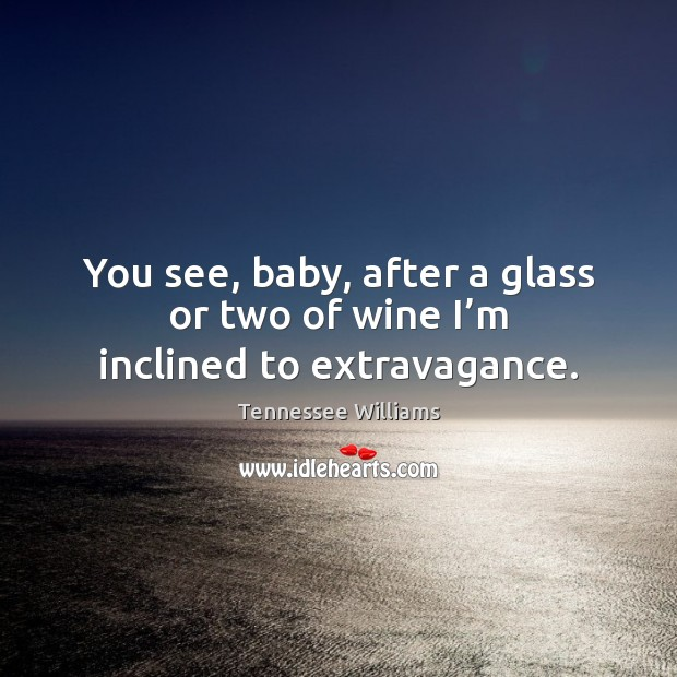 You see, baby, after a glass or two of wine I'm inclined to extravagance. Tennessee Williams Picture Quote