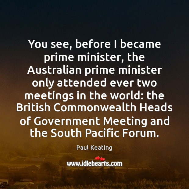You see, before I became prime minister, the Australian prime minister only Image
