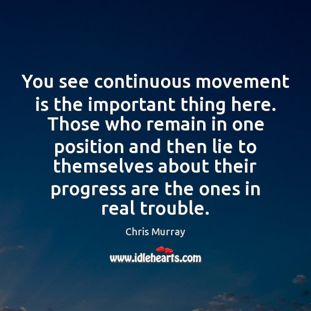 You see continuous movement is the important thing here. Those who remain Chris Murray Picture Quote