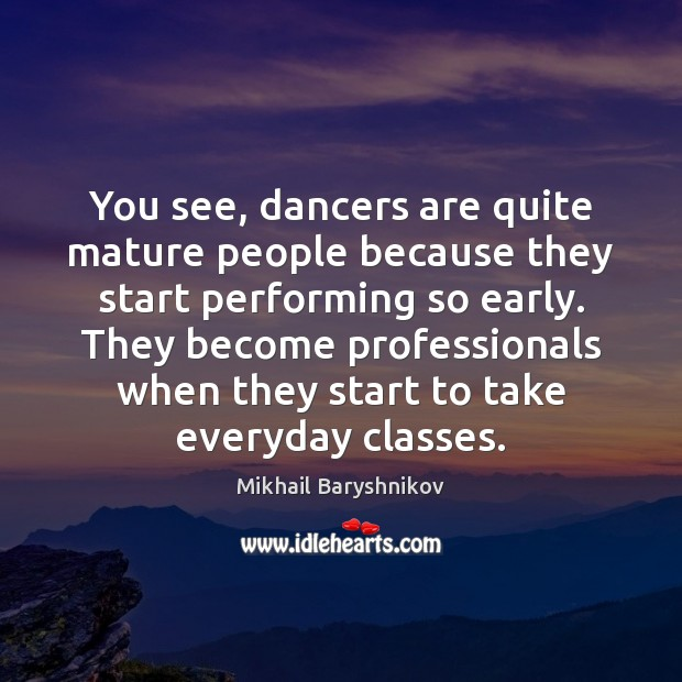 You see, dancers are quite mature people because they start performing so Image