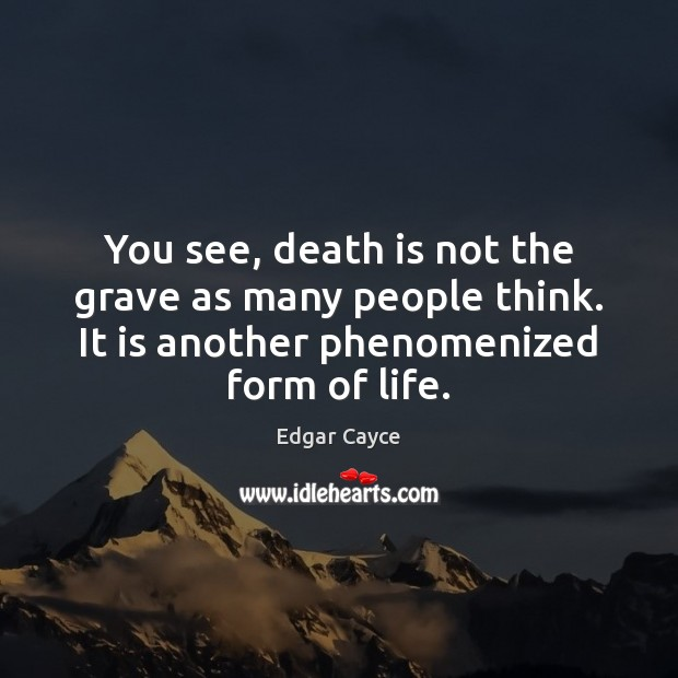 You see, death is not the grave as many people think. It Edgar Cayce Picture Quote
