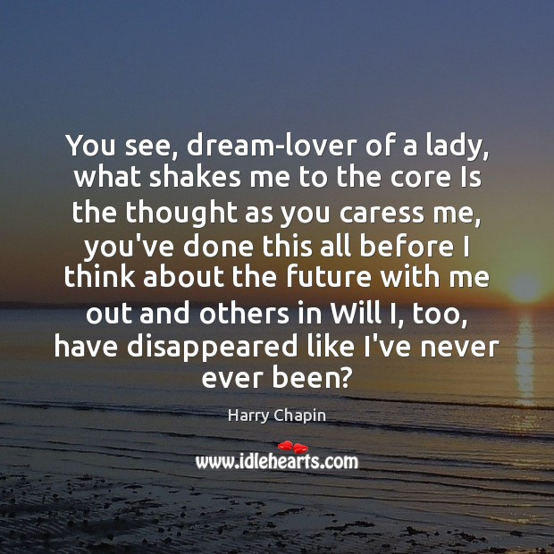 You see, dream-lover of a lady, what shakes me to the core Harry Chapin Picture Quote
