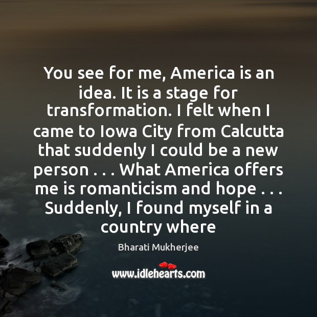 You see for me, America is an idea. It is a stage Bharati Mukherjee Picture Quote