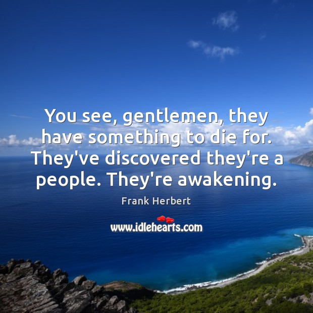You see, gentlemen, they have something to die for. They've discovered they're Frank Herbert Picture Quote
