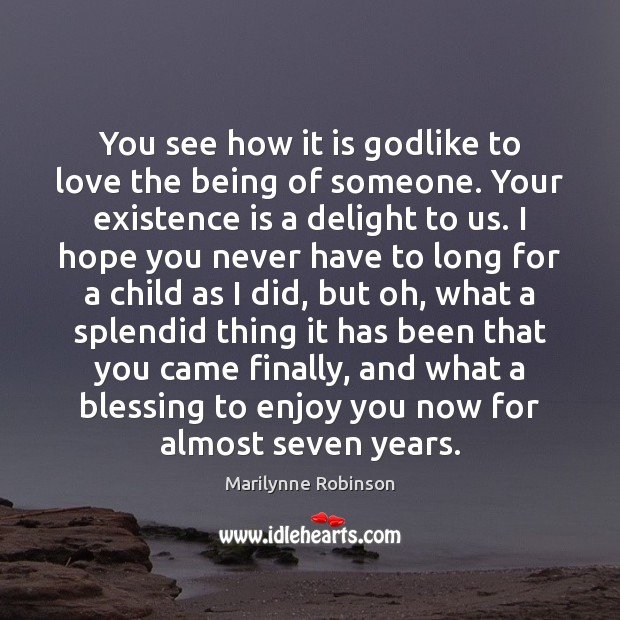 You see how it is Godlike to love the being of someone. Marilynne Robinson Picture Quote