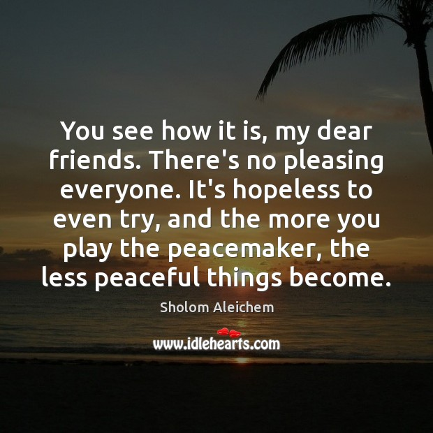 You see how it is, my dear friends. There's no pleasing everyone. Sholom Aleichem Picture Quote