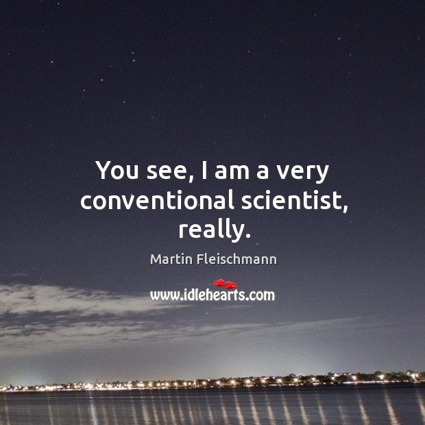 You see, I am a very conventional scientist, really. Martin Fleischmann Picture Quote