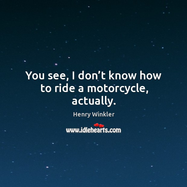 You see, I don't know how to ride a motorcycle, actually. Image