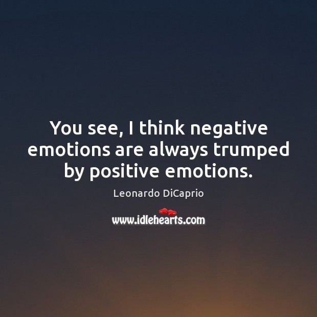 You see, I think negative emotions are always trumped by positive emotions. Image