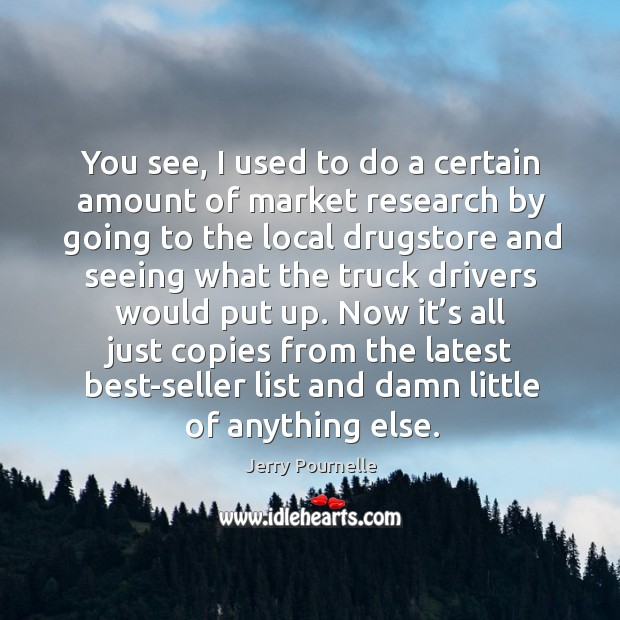 You see, I used to do a certain amount of market research by going to the local drugstore Jerry Pournelle Picture Quote
