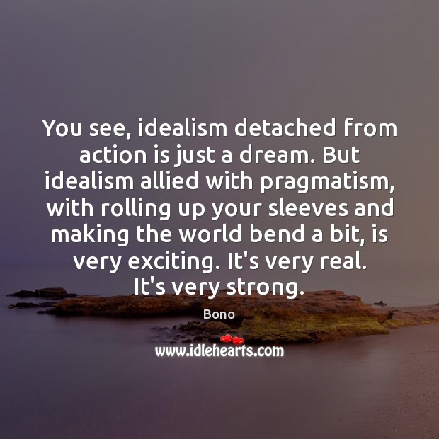 You see, idealism detached from action is just a dream. But idealism Action Quotes Image