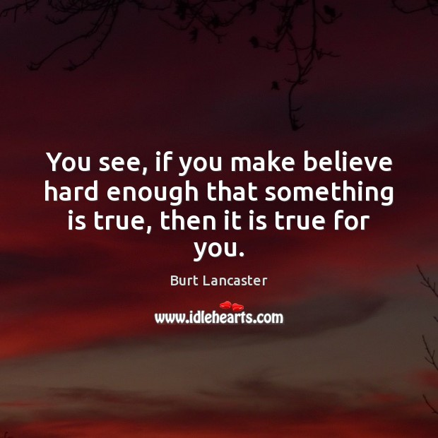 Image, You see, if you make believe hard enough that something is true, then it is true for you.