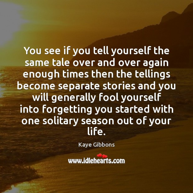 You see if you tell yourself the same tale over and over Fools Quotes Image