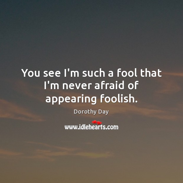You see I'm such a fool that I'm never afraid of appearing foolish. Dorothy Day Picture Quote