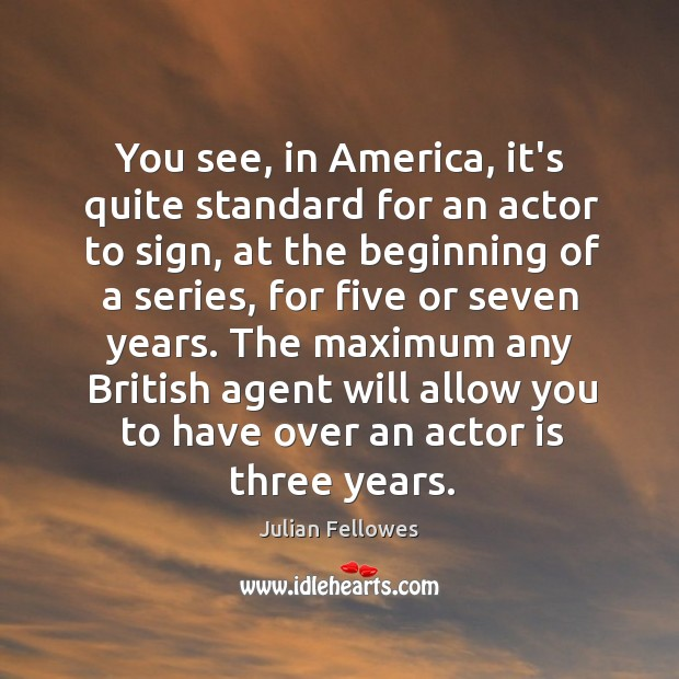 You see, in America, it's quite standard for an actor to sign, Julian Fellowes Picture Quote