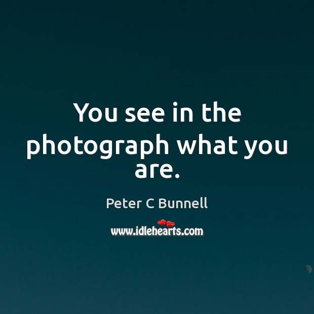 You see in the photograph what you are. Image