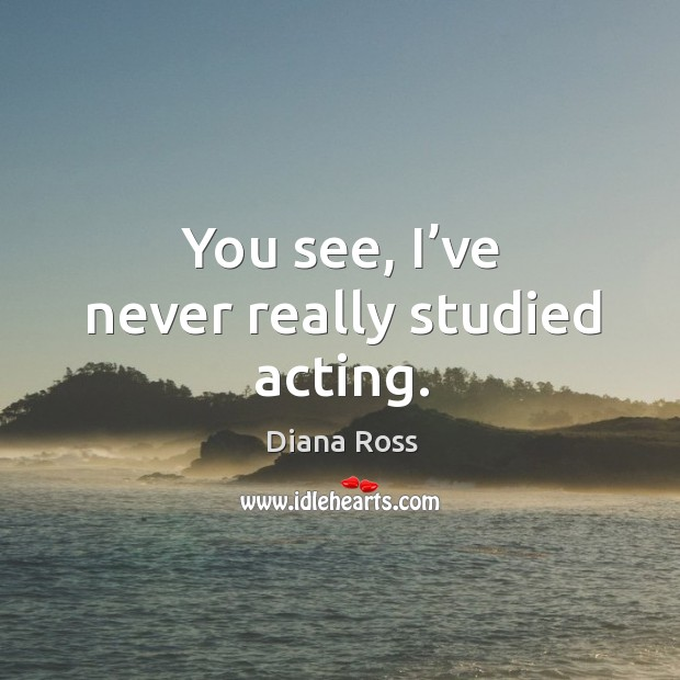 You see, I've never really studied acting. Diana Ross Picture Quote
