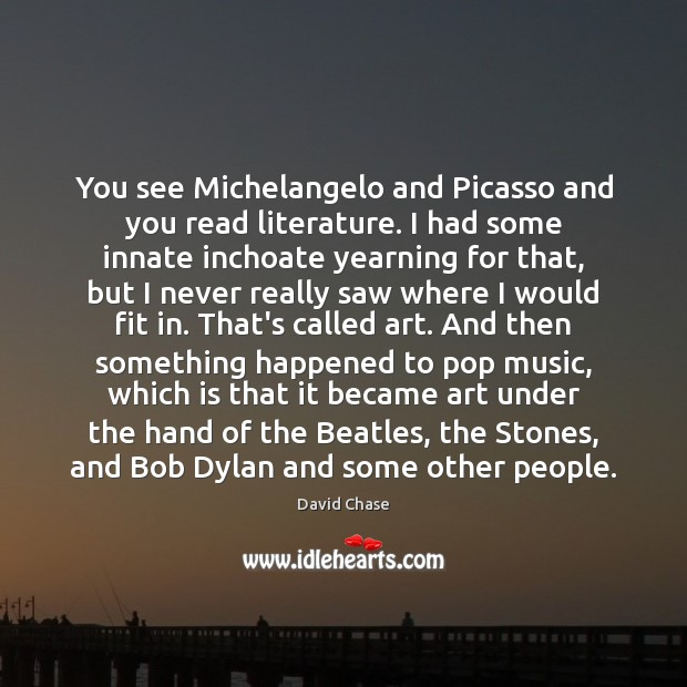 You see Michelangelo and Picasso and you read literature. I had some David Chase Picture Quote