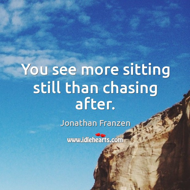You see more sitting still than chasing after. Image