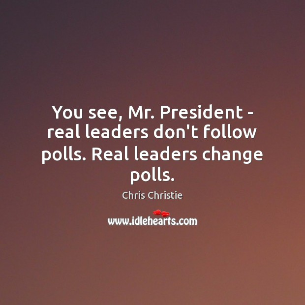 You see, Mr. President – real leaders don't follow polls. Real leaders change polls. Image