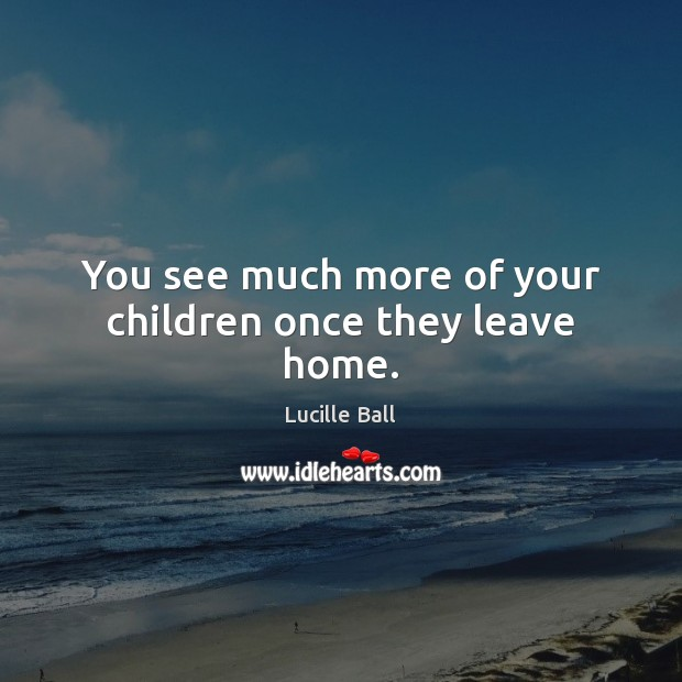 You see much more of your children once they leave home. Image
