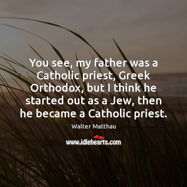 You see, my father was a Catholic priest, Greek Orthodox, but I Image