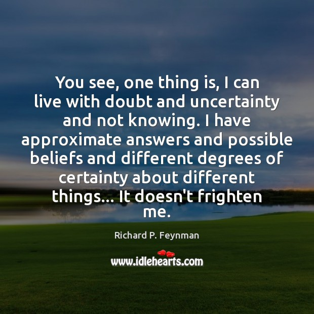 You see, one thing is, I can live with doubt and uncertainty Image