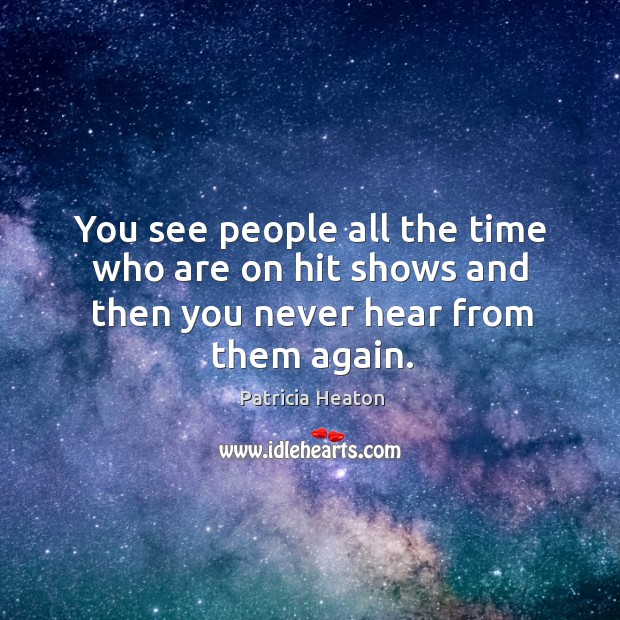You see people all the time who are on hit shows and then you never hear from them again. Image