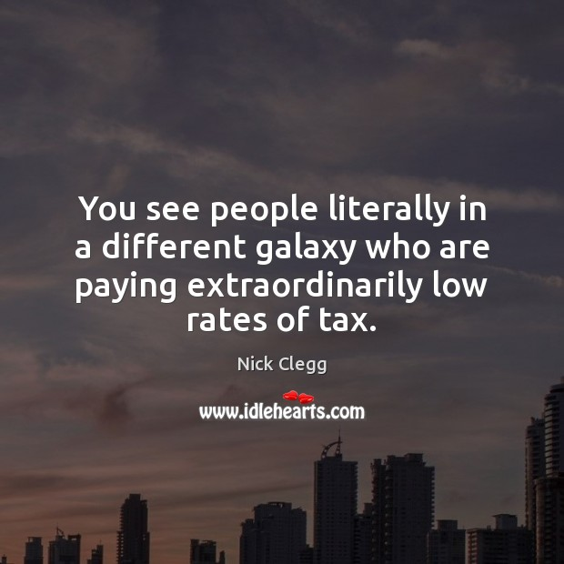 You see people literally in a different galaxy who are paying extraordinarily Nick Clegg Picture Quote