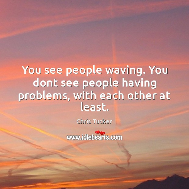 You see people waving. You dont see people having problems, with each other at least. Image