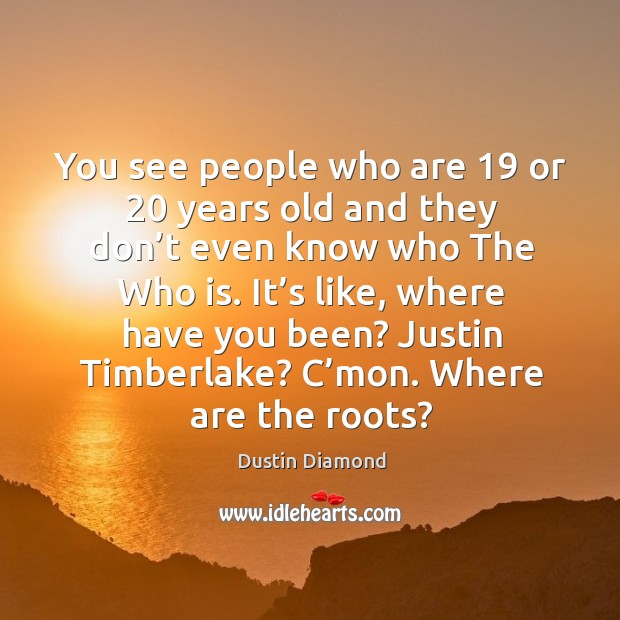 You see people who are 19 or 20 years old and they don't even know who the who is. Dustin Diamond Picture Quote