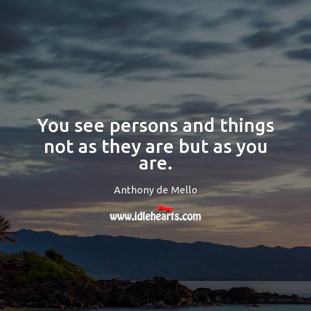 You see persons and things not as they are but as you are. Anthony de Mello Picture Quote