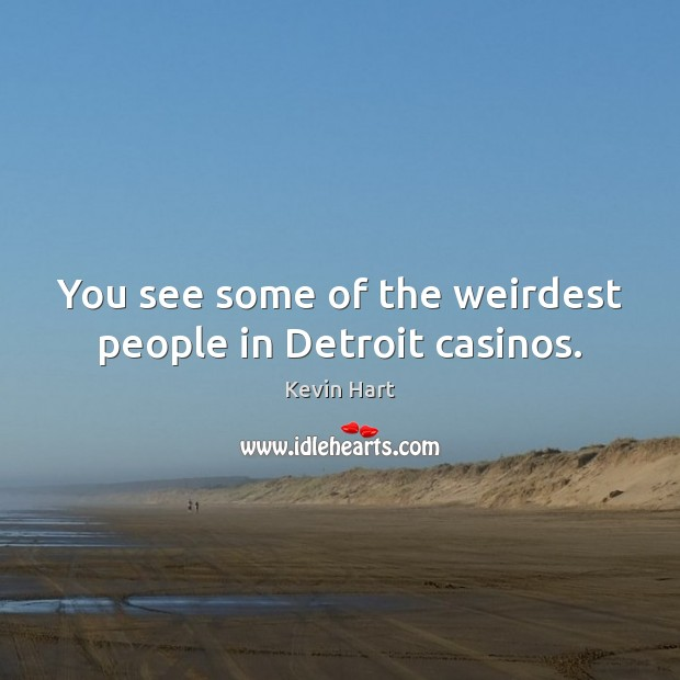 You see some of the weirdest people in Detroit casinos. Kevin Hart Picture Quote
