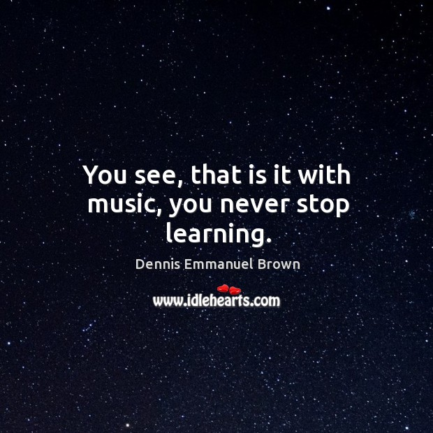 You see, that is it with music, you never stop learning. Dennis Emmanuel Brown Picture Quote