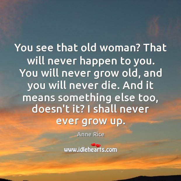 You see that old woman? That will never happen to you. You Image