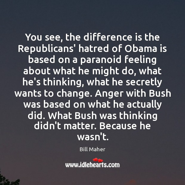 You see, the difference is the Republicans' hatred of Obama is based Bill Maher Picture Quote