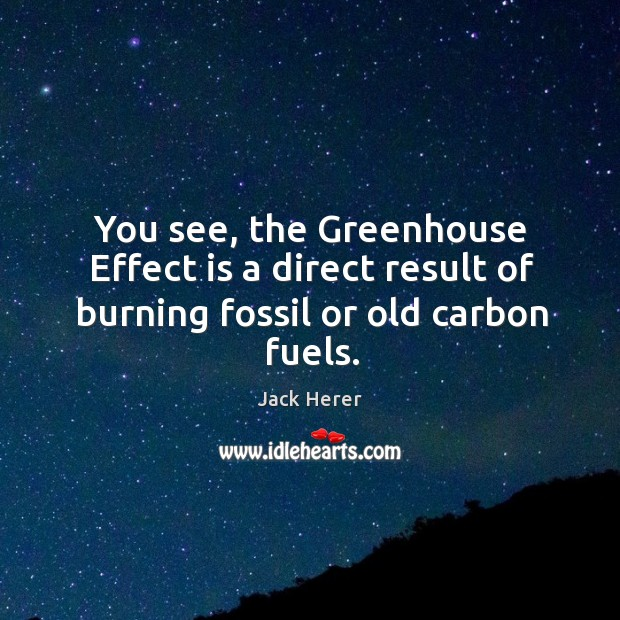 You see, the greenhouse effect is a direct result of burning fossil or old carbon fuels. Jack Herer Picture Quote
