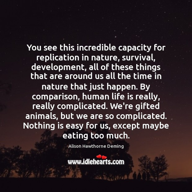 You see this incredible capacity for replication in nature, survival, development, all Image