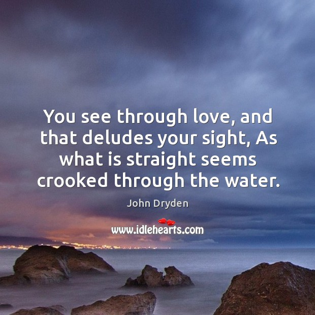 You see through love, and that deludes your sight, as what is straight seems crooked through the water. Image