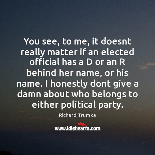 You see, to me, it doesnt really matter if an elected official Richard Trumka Picture Quote