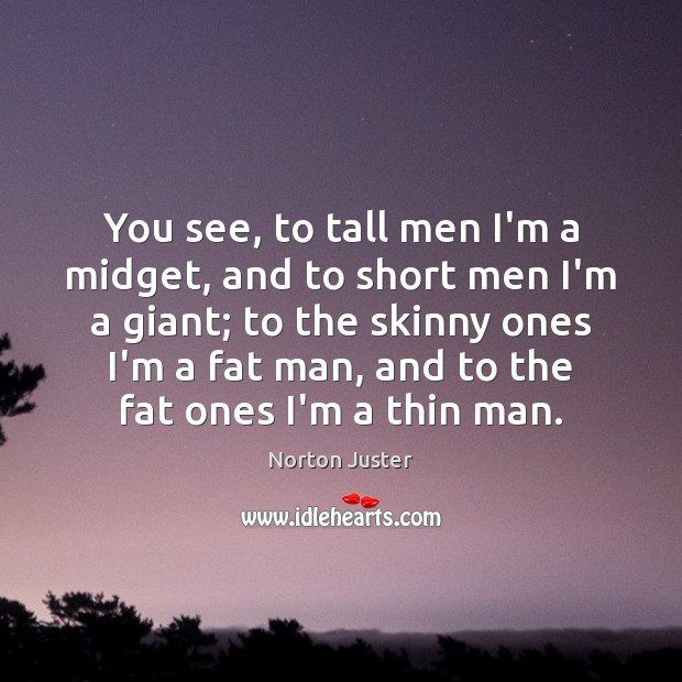 Image, You see, to tall men I'm a midget, and to short men