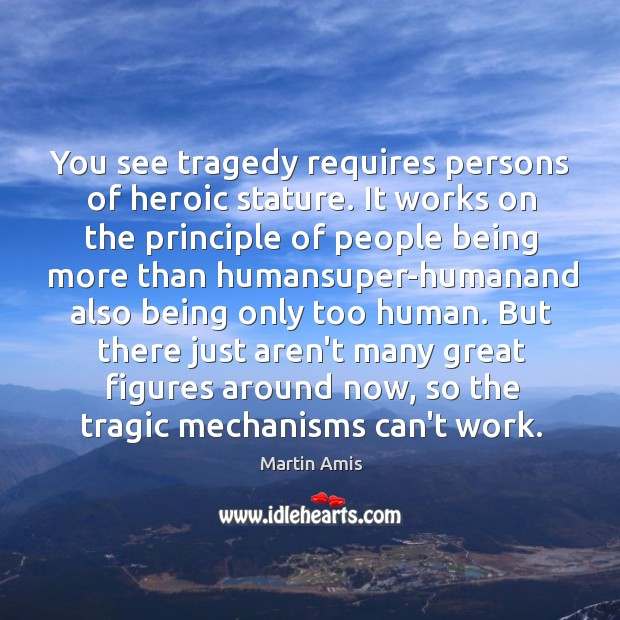 Image, You see tragedy requires persons of heroic stature. It works on the