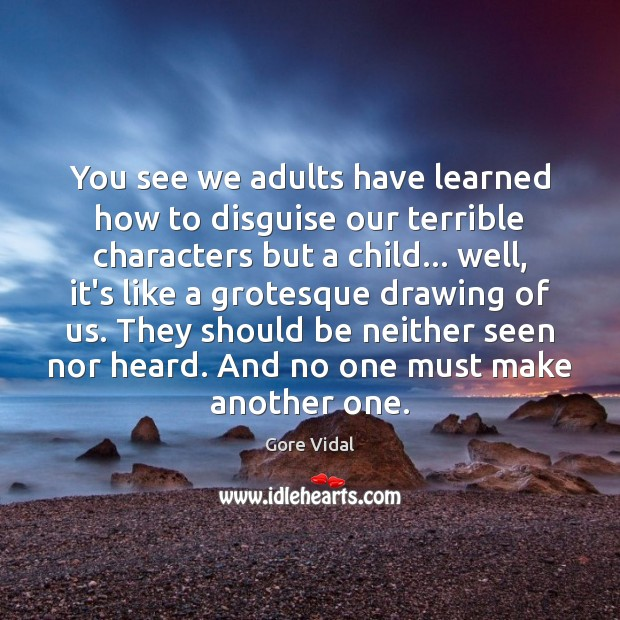 You see we adults have learned how to disguise our terrible characters Gore Vidal Picture Quote
