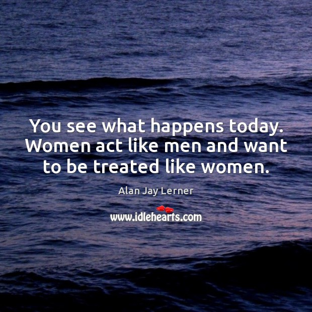 Image, You see what happens today. Women act like men and want to be treated like women.