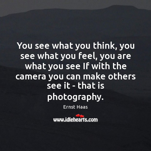 You see what you think, you see what you feel, you are Ernst Haas Picture Quote